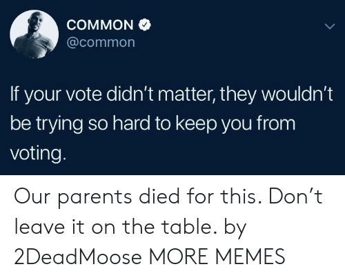 Dank, Memes, and Parents: COMMON  @common  If your vote didn't matter, they wouldn't  be trying so hard to keep you from  voting Our parents died for this. Don't leave it on the table. by 2DeadMoose MORE MEMES