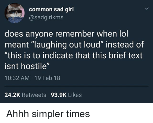 "Funny, Lol, and Common: common sad girl  @sadgirlkms  does anyone remember when lol  meant ""laughing out loud"" instead of  ""this is to indicate that this brief text  isnt hostile""  10:32 AM 19 Feb 18  24.2K Retweets 93.9K Likes Ahhh simpler times"