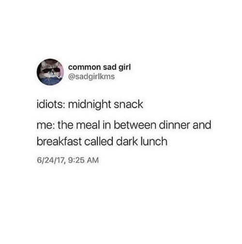 Dank, Breakfast, and Common: common sad girl  @sadgirlkms  idiots: midnight snack  me: the meal in between dinner and  breakfast called dark lunch  6/24/17, 9:25 AM