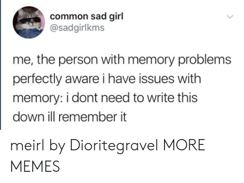 Dank, Memes, and Target: common sad girl  @sadgirlkms  me, the person with memory problems  perfectly aware i have issues with  memory: i dont need to write this  down ill remember it meirl by Dioritegravel MORE MEMES
