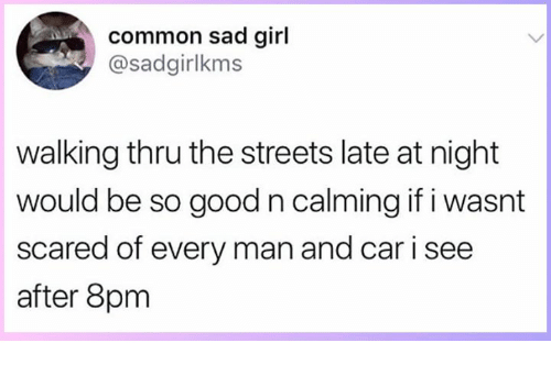 Memes, Streets, and Common: common sad girl  @sadgirlkms  walking thru the streets late at night  would be so good n calming if i wasnt  scared of every man and car i see  after 8pm