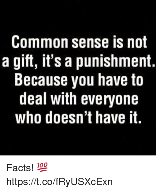 Facts, Memes, and Common: Common sense is not  a gift, it's a punishment.  Because you have to  deal with everyone  who doesn't have it. Facts! 💯 https://t.co/fRyUSXcExn