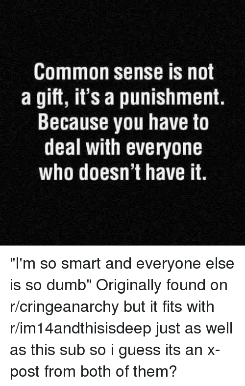 "Dumb, Common, and Common Sense: Common sense is not  a gift, it's a punishment.  Because you have to  deal with everyone  who doesn't have it ""I'm so smart and everyone else is so dumb"" Originally found on r/cringeanarchy but it fits with r/im14andthisisdeep just as well as this sub so i guess its an x-post from both of them?"