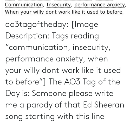 """Target, Tumblr, and Ed Sheeran: Communication, Insecurity, performance anxiet  When your willy dont work like it used to before ao3tagoftheday:  [Image Description: Tags reading """"communication, insecurity, performance anxiety, when your willy dont work like it used to before""""]  The AO3 Tag of the Day is: Someone please write me a parody of that Ed Sheeran song starting with this line"""