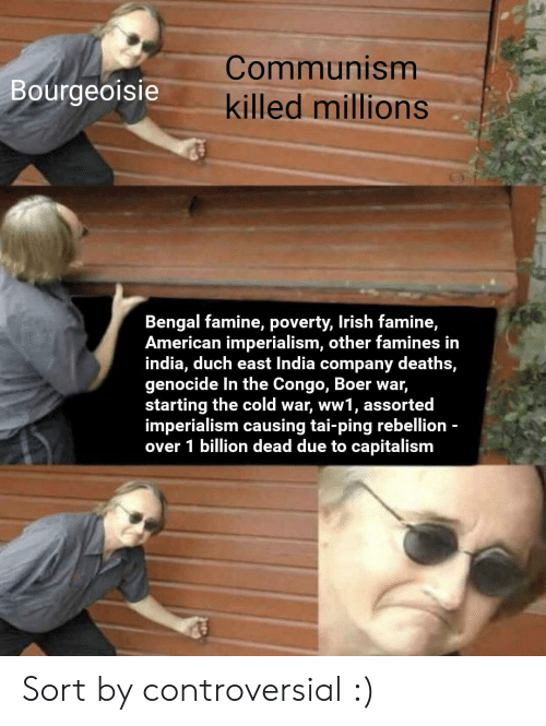 Irish, American, and Capitalism: Communism  Bourgeoisie  killed millions  Bengal famine, poverty, Irish famine,  American imperialism, other famines in  india, duch east India company deaths,  genocide In the Congo, Boer war,  starting the cold war, ww1, assorted  imperialism causing tai-ping rebellion -  over 1 billion dead due to capitalism Sort by controversial :)