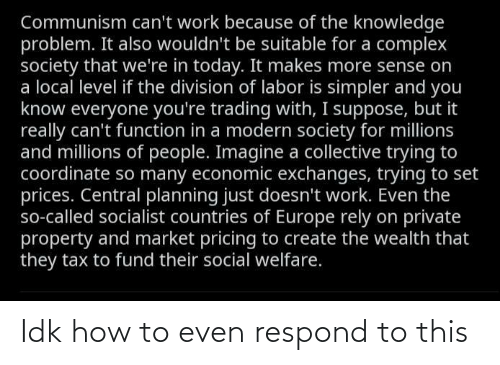 Complex, The Division, and Work: Communism can't work because of the knowledge  problem. It also wouldn't be suitable for a complex  society that we're in today. It makes more sense on  a local level if the division of labor is simpler and you  know everyone you're trading with, I suppose, but it  really can't function in a modern society for millions  and millions of people. Imagine a collective trying to  coordinate so many economic exchanges, trying to set  prices. Central planning just doesn't work. Even the  so-called socialist countries of Europe rely on private  property and market pricing to create the wealth that  they tax to fund their social welfare. Idk how to even respond to this