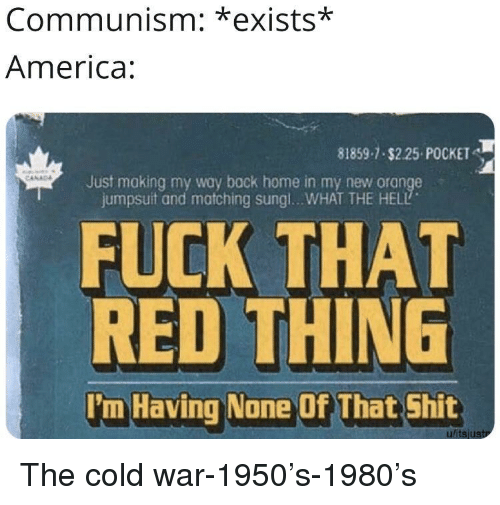 America, Shit, and Fuck: Communism: *exists*  America  81859-7 $2.25 POCKET  Just making my way back home in my new orange  jumpsuit and matching sungl...WHAT THE HELL  FUCK THAT  RED THING  'm Having None Of That Shit  ulitsjustr The cold war-1950's-1980's