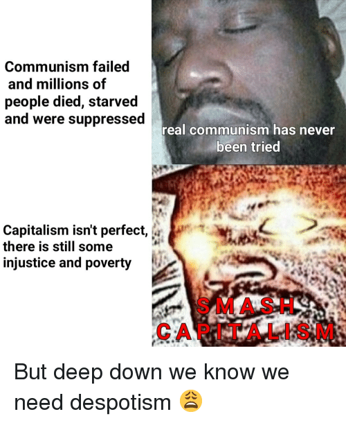Capitalism, Dank Memes, and Communism: Communism failed  and millions of  people died, starved  and were suppressed  real communism has never  been tried  Capitalism isn't perfect,  there is still some  injustice and poverty  SMA S H  CAPITALIS M