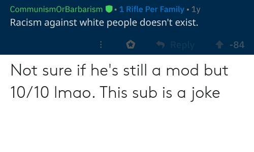 Family, Lmao, and Racism: CommunismOrBarbarism . 1 Rifle Per Family-1y  Racism against white people doesn't exist.  1-84 Not sure if he's still a mod but 10/10 lmao. This sub is a joke