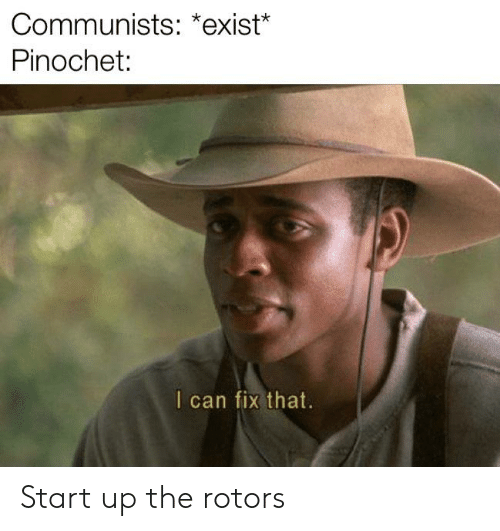 History, Can, and Pinochet: Communists: *exist*  Pinochet:  I can fix that. Start up the rotors