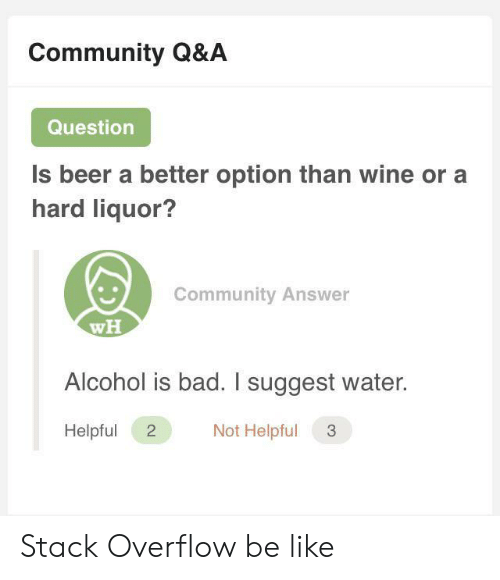 Bad, Be Like, and Beer: Community Q&A  Question  Is beer a better option than wine or a  hard liquor?  Community Answer  wH  Alcohol is bad. I suggest water.  Not Helpful  Helpful  2 Stack Overflow be like