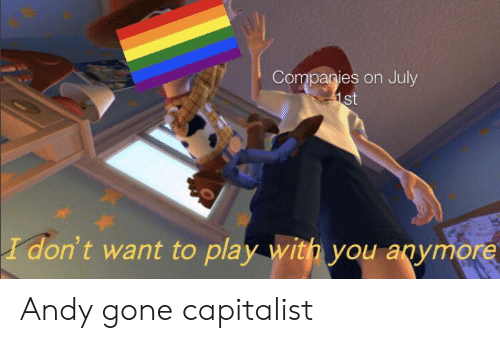 Capitalist, Gone, and Play: Companies on July  1st  I don't want to play with you anymore Andy gone capitalist