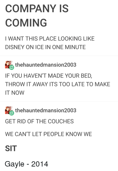 Disney, Company, and Looking: COMPANY IS  COMING  I WANT THIS PLACE LOOKING LIKE  DISNEY ON ICE IN ONE MINUTE  thehauntedmansion2003  IF YOU HAVEN'T MADE YOUR BED,  THROW IT AWAY ITS TOO LATE TO MAKE  IT NOW  thehauntedmansion2003  GET RID OF THE COUCHES  WE CAN'T LET PEOPLE KNOW WE  SIT Gayle - 2014