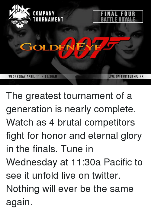 Finals, Twitter, and Live: COMPANY  TOURNAMENT  FINAL FOUR  BATTLE ROYALE  GOLDENE  WEDNESDAY APRIL 11/ 11:30AM  LIVE ON TWITTER @JINX The greatest tournament of a generation is nearly complete. Watch as 4 brutal competitors fight for honor and eternal glory in the finals. Tune in Wednesday at 11:30a Pacific to see it unfold live on twitter. Nothing will ever be the same again.
