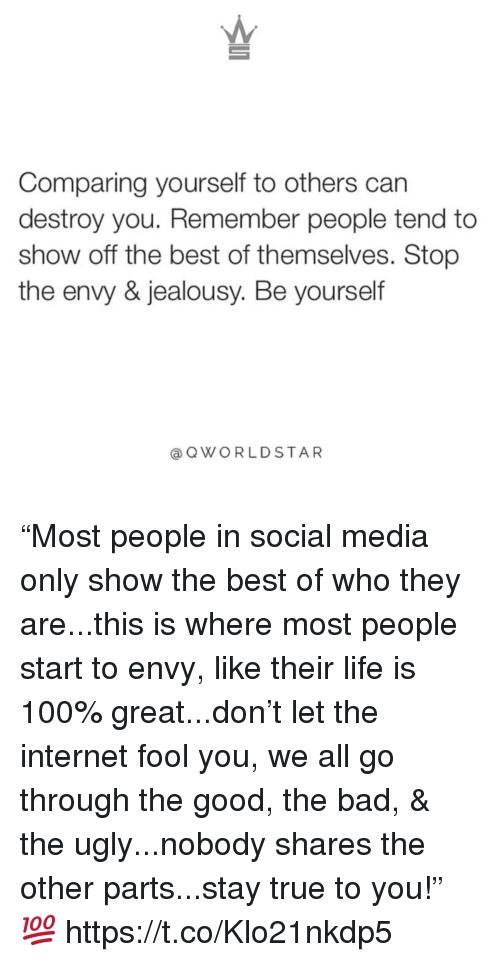 """Anaconda, Bad, and Internet: Comparing yourself to others can  destroy you. Remember people tend to  show off the best of themselves. Stop  the envy & jealousy. Be yourself  @QWORLDSTAR """"Most people in social media only show the best of who they are...this is where most people start to envy, like their life is 100% great...don't let the internet fool you, we all go through the good, the bad, & the ugly...nobody shares the other parts...stay true to you!"""" 💯 https://t.co/Klo21nkdp5"""
