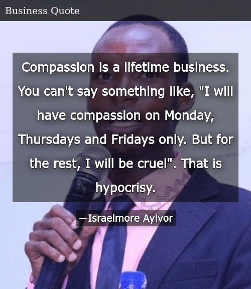 """SIZZLE: Compassion is a lifetime business. You can't say something like, """"I will have compassion on Monday, Thursdays and Fridays only. But for the rest, I will be cruel"""". That is hypocrisy."""