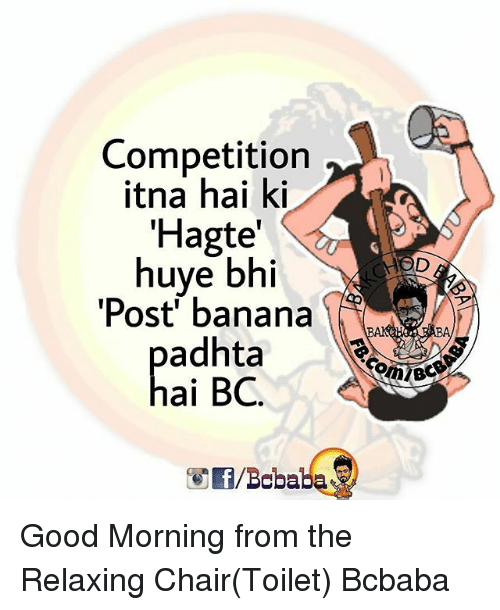 Memes, Good Morning, and Banana: Competition  itna hai ki  'Hagte  huye bhi  Post' banana  adhtaL4  ai BC. Good Morning from the Relaxing Chair(Toilet) Bcbaba
