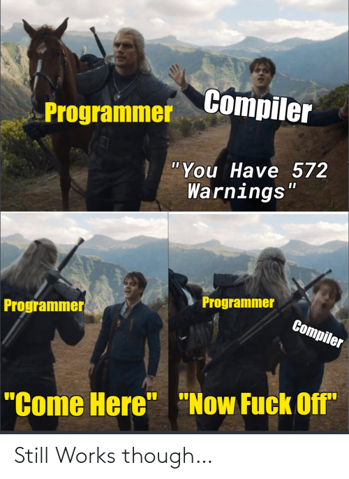 """You, Now, and Works: Compiler  Programmer  """"You Have 572  Warnings""""  Programmer  Programmer  Compiler  """"Come Here"""" """"Now Fuck Off"""" Still Works though…"""