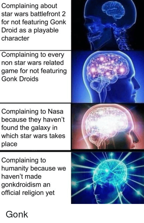 Nasa, Star Wars, and Game: Complaining about  star wars battlefront 2  for not featuring Gonk  Droid as a playable  character  Complaining to every  non star wars related  game for not featuring  Gonk Droids  Complaining to Nasa  because they haven't  found the galaxy in  which star wars takes  place  Complaining to  humanity because we  haven't made  gonkdroidism an  official religion yet
