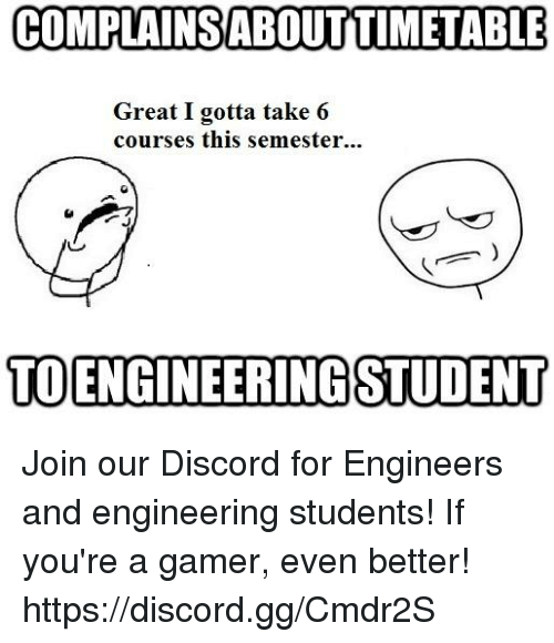 Gg, Engineering, and Discord: COMPLAINSABOUTTIMETABLE  Great I gotta take 6  courses this semester...  TOENGINEERINGSTUDENT Join our Discord for Engineers and engineering students! If you're a gamer, even better! https://discord.gg/Cmdr2S