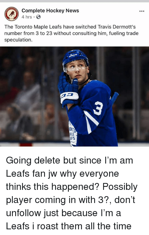 Hockey, Memes, and News: Complete Hockey News  4 hrs  The Toronto Maple Leafs have switched Travis Dermott's  number from 3 to 23 without consulting him, fueling trade  speculation.  PLE  FS Going delete but since I'm am Leafs fan jw why everyone thinks this happened? Possibly player coming in with 3?, don't unfollow just because I'm a Leafs i roast them all the time
