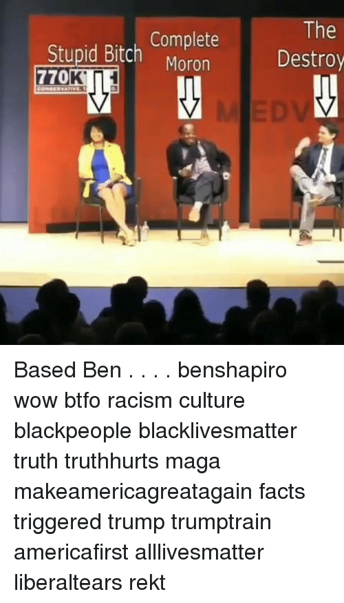 All Lives Matter, Bitch, and Black Lives Matter: Complete  Moron  The  Destroy  Stupid Bitch Based Ben . . . . benshapiro wow btfo racism culture blackpeople blacklivesmatter truth truthhurts maga makeamericagreatagain facts triggered trump trumptrain americafirst alllivesmatter liberaltears rekt