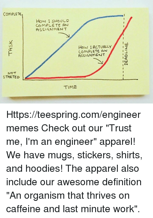 "Work, Definition, and Time: ComPLETE  NOT  STARTED  How I SHOULD  COMPLETE AN  ASSIGNMENT  How IACTUALLY  PLETE AN  ASSIGNMENT  TIME Https://teespring.com/engineermemes  Check out our ""Trust me, I'm an engineer"" apparel! We have mugs, stickers, shirts, and hoodies! The apparel also include our awesome definition ""An organism that thrives on caffeine and last minute work""."