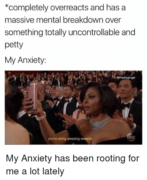 Memes, Petty, and Anxiety: *completely overreacts and has a  massive mental breakdown over  something totally uncontrollable and  petty  My Anxiety:  @thedryginger  you're doing amazing sweetie My Anxiety has been rooting for me a lot lately