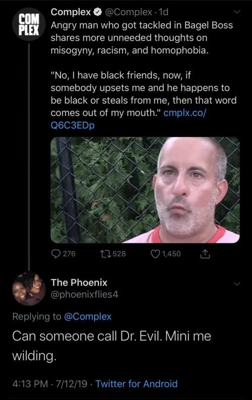 """Android, Complex, and Dr. Evil : @Complex 1d  Angry man who got tackled in Bagel Boss  shares more unneeded thoughts on  misogyny, racism, and homophobia.  Complex  COM  PLEX  """"No, I have black friends, now, if  somebody upsets me and he happens to  be black or steals from me, then that word  comes out of my mouth."""" cmplx.co/  Q6C3EDP  276  L528  1,450  The Phoenix  @phoenixflies4  Replying to @Complex  Can someone  call Dr. Evil. Mini me  wilding.  4:13 PM 7/12/19 Twitter for Android"""