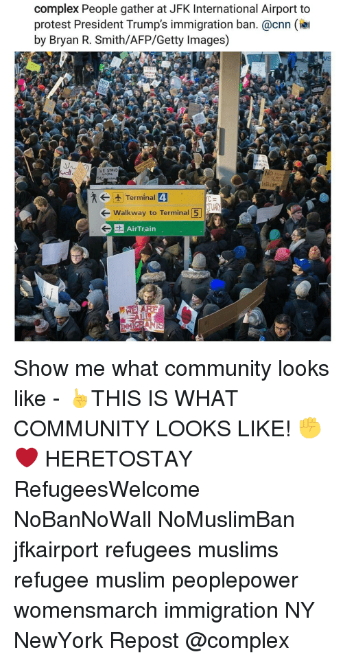 Complex, Memes, and Getty Images: complex People gather at JFK International Airport to  protest President Trump's immigration ban. @cnn  by Bryan R. Smith/AFP/Getty Images)  WE STAND  Wait  t Terminal 4  Walkway to Terminal 5  G AirTrain Show me what community looks like - ☝THIS IS WHAT COMMUNITY LOOKS LIKE! ✊❤ HERETOSTAY RefugeesWelcome NoBanNoWall NoMuslimBan jfkairport refugees muslims refugee muslim peoplepower womensmarch immigration NY NewYork Repost @complex