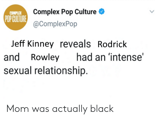 Complex, Pop, and Black: Complex Pop Culture  @ComplexPop  COMPLEX  POPGULTURE  Jeff Kinney reveals Rodrick  and Rowley had an 'intense'  sexual relationship. Mom was actually black