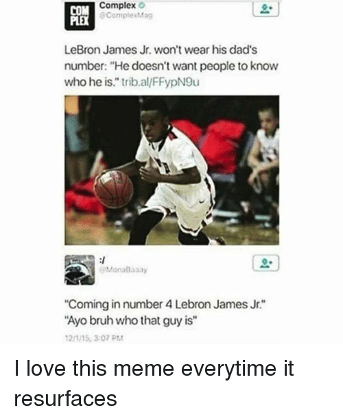"Bruh, Complex, and LeBron James: Complex  PORK  ComplexMag  LeBron James Jr. won't wear his dad's  number: ""He doesn't want people to know  who he is."" trib.al/FFypN9u  MonaBaaay  Coming in number 4 Lebron James Jr.""  Ayo bruh who that guy is""  21/15, 3:07 PM I love this meme everytime it resurfaces"
