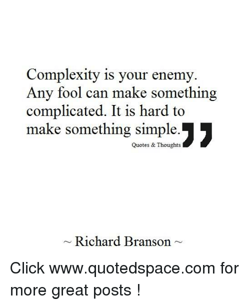 Complexity Is Your Enemy Any Fool Can Make Something Complicated It