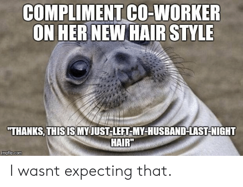 """Hair, Husband, and Her: COMPLIMENT CO-WORKER  ON HER NEW HAIR STYLE  THANKS,THISIS MY JUST-LEFT-MY-HUSBAND-LAST-NIGHT  HAIR""""  imgflip.com I wasnt expecting that."""