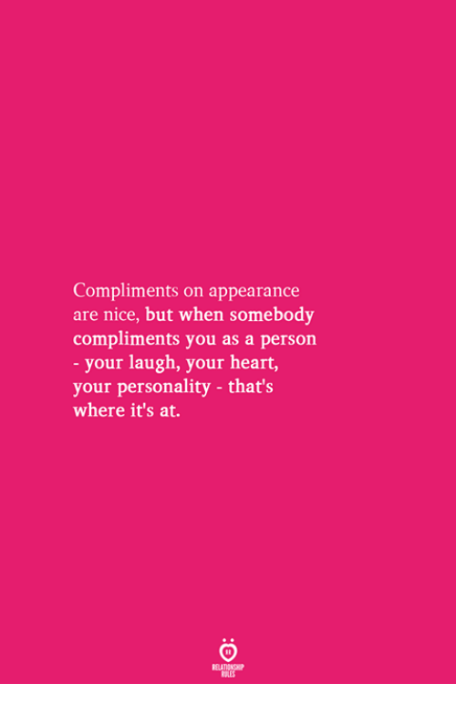 Heart, Nice, and Personality: Compliments on appearance  are nice, but when somebody  compliments you as a person  your laugh, your heart,  your personality - that's  where it's at.