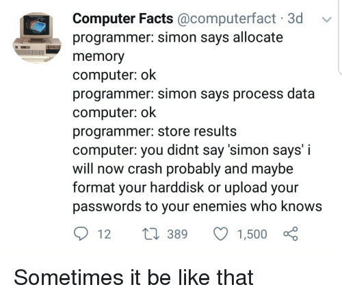 Be Like, Facts, and Computer: Computer Facts @computerfact 3d  programmer: simon says allocate  memory  computer: ok  programmer: simon says process data  computer: ok  programmer: store results  computer: you didnt say 'simon says' i  will now crash probably and maybe  format your harddisk or upload your  passwords to your enemies who know:s  t1 389 1,500 o Sometimes it be like that