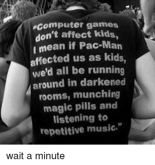 Computer Games Don't Affect Kids Imean if Pac-Man Affected