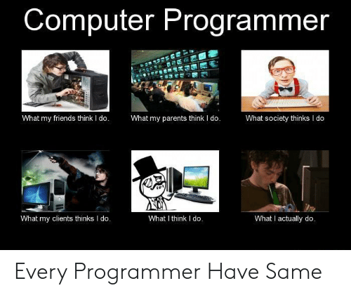Friends, Parents, and Computer: Computer Programmer  What my parents think I do.  What my friends think I do.  What society thinks I do  What I think I do.  What I actually do.  What my clients thinks I do. Every Programmer Have Same