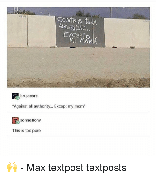 "Memes, Mom, and 🤖: CoMtRA todA  AUtoRiDAD.  ExcePto  Mi  brujacore  ""Against all authority. Except my mom""  sonncillonv  This is too pure 🙌 - Max textpost textposts"