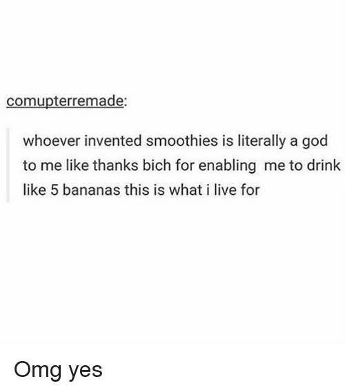 Memes, Omg, and Banana: comupterremade:  whoever invented smoothies is literally a god  to me like thanks bich for enabling me to drink  like 5 bananas this is what i live for Omg yes