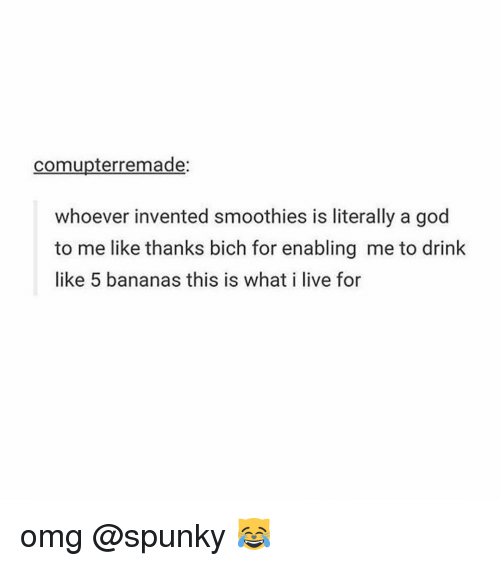 Memes, Banana, and 🤖: comupterremade:  whoever invented smoothies is literally a god  to me like thanks bich for enabling me to drink  like 5 bananas this is what i live for omg @spunky 😹