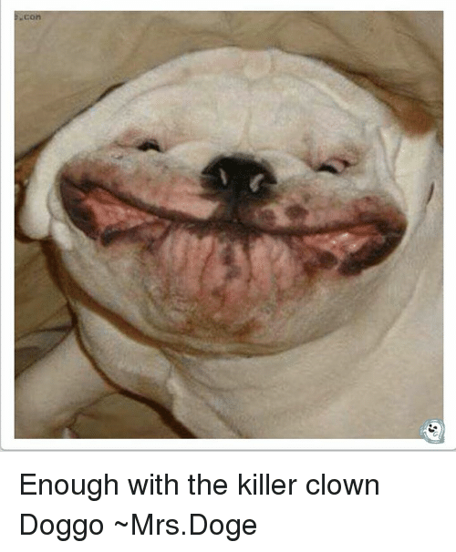 con enough with the killer clown doggo ~mrs doge 4793195 con enough with the killer clown doggo ~mrsdoge doge meme on me me