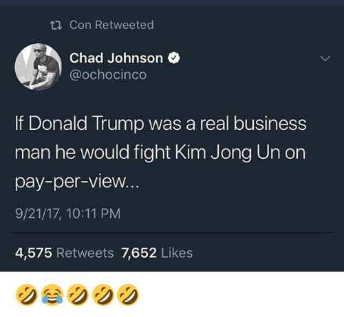 Donald Trump, Kim Jong-Un, and Business: Con Retweeted  Chad Johnson  @ochocinco  If Donald Trump was a real business  man he would fight Kim Jong Un on  pay-per-view.  9/21/17, 10:11 PM  4,575 Retweets 7,652 Likes 🤣😂🤣🤣🤣