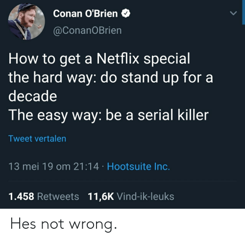 Netflix, Conan O'Brien, and How To: Conan O'Brien  @ConanOBrien  How to get a Netflix special  the hard way: do stand up fora  decade  The easy way: be a serial killer  Tweet vrtalen  13 mei 19 om 21:14 Hootsuite Inc.  1.458 Retweets 11,6K Vind-ik-leuks Hes not wrong.