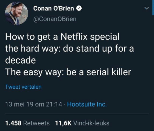 Dank, Netflix, and Conan O'Brien: Conan O'Brien  @ConanOBrien  How to get a Netflix special  the hard way: do stand up fora  decade  The easy way: be a serial killer  Tweet vertalen  13 mei 19 om 21:14 Hootsuite Inc.  1.458 Retweets 11,6K Vind-ik-leuks
