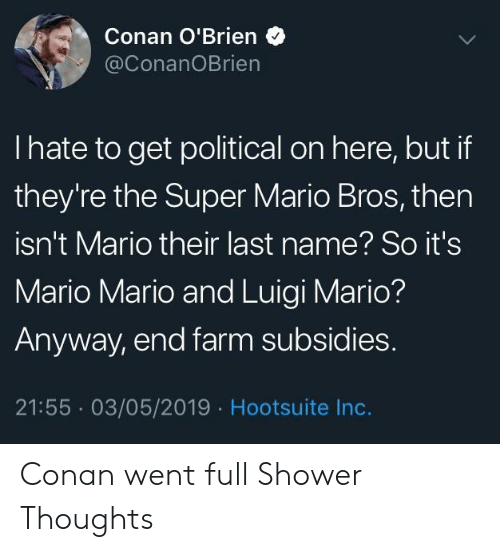 Shower, Shower Thoughts, and Super Mario: Conan O'Brien  @ConanOBrien  I hate to get political on here, but if  they're the Super Mario Bros, then  isn't Mario their last name? So it's  Mario Mario and Luigi Mario?  Anyway, end farm subsidies.  21:55 03/05/2019 Hootsuite Inc. Conan went full Shower Thoughts