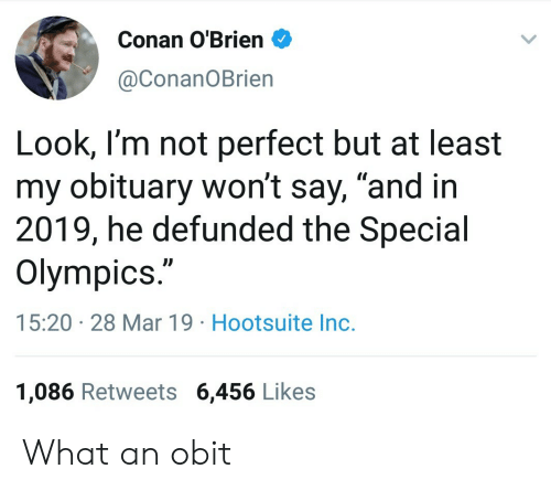 "Conan O'Brien, Olympics, and Conan: Conan O'Brien  @ConanOBrien  Look, I'm not perfect but at least  my obituary won't say, ""and in  2019, he defunded the Special  Olympics.""  15:20 28 Mar 19 Hootsuite Inc.  1,086 Retweets 6,456 Likes What an obit"
