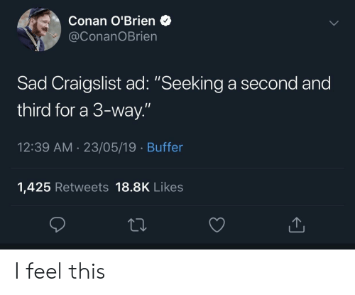 "Craigslist, Conan O'Brien, and Sad: Conan O'Brien  @ConanOBrien  Sad Craigslist ad: ""Seeking a second and  third for a 3-way.""  12:39 AM 23/05/19 Buffer  1,425 Retweets 18.8K Likes I feel this"