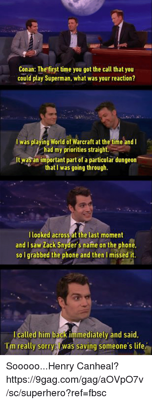 9gag, Dank, and Life: Conan: The first time you got the call that you  could play Superman, what was your reaction?  I was playing World of Warcraft at the time and I  had my priorities straight.  It was an important part of a particular dungeorn  that I was going through.  llooked across at the last moment  and I saw Zack Snyder's name on the phone  so I grabbed the phone and then I missed it.  I called him back immediately and said,  Tm really sorry was saving someone's life Sooooo...Henry Canheal? https://9gag.com/gag/aOVpO7v/sc/superhero?ref=fbsc