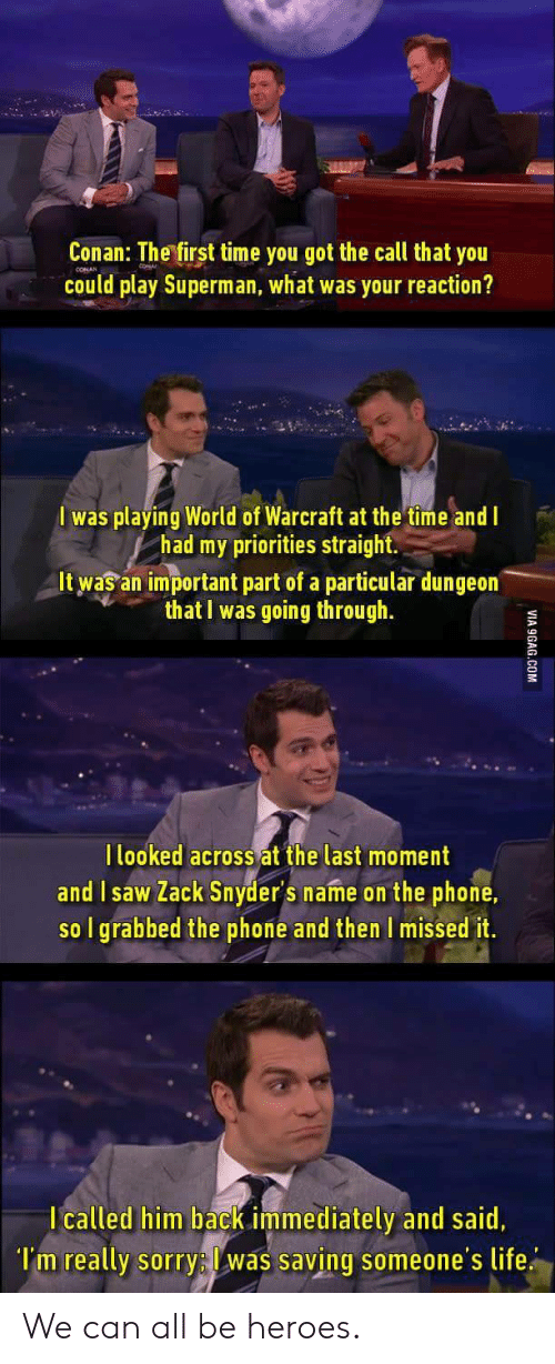 Life, Phone, and Saw: Conan: The first time you got the call that you  could play Superman, what was your reaction?  I was playing World of Warcraft at the time and I  had my priorities straight  It was an important part of a particular dungeon  that I was going through.  l looked across at the last moment  and I saw Zack Snyder's name on the phone.  so I grabbed the phone and then I missed it.  I called him back immediately and said,  l'm really sorry: was saving someone's life We can all be heroes.